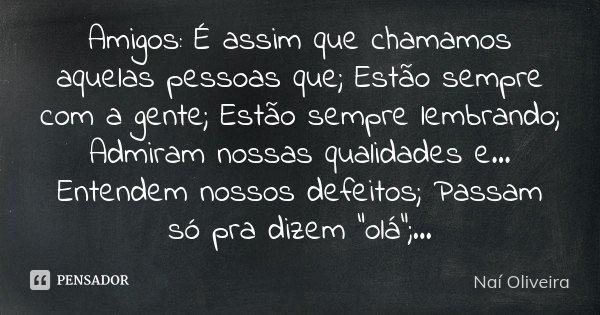 Amigos: É assim que chamamos aquelas pessoas que; Estão sempre com a gente; Estão sempre lembrando; Admiram nossas qualidades e... Entendem nossos defeitos; Pas... Frase de Naí Oliveira.