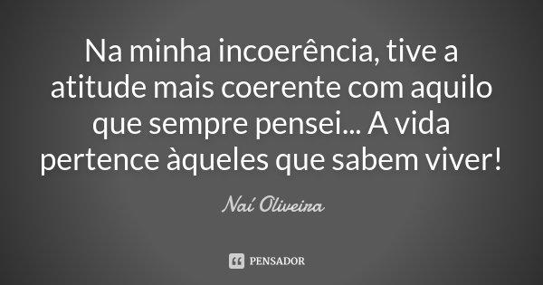 Na minha incoerencia, tive a atitude mais coerente com aquilo que sempre pensei... A vida pentence aqueles que sabem viver!... Frase de Naí Oliveira.