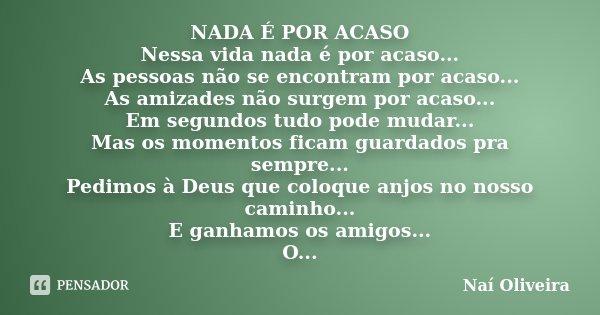 NADA É POR ACASO Nessa vida nada é por acaso... As pessoas não se encontram por acaso... As amizades não surgem por acaso... Em segundos tudo pode mudar... Mas ... Frase de Naí Oliveira.