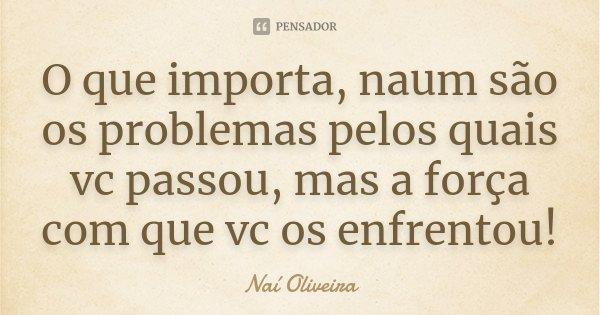 O que importa, naum são os problemas pelos quais vc passou, mas a força com que vc os enfrentou!... Frase de Naí Oliveira.