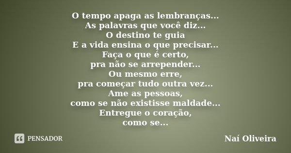 O tempo apaga as lembranças... As palavras que você diz... O destino te guia E a vida ensina o que precisar... Faça o que é certo, pra não se arrepender... Ou m... Frase de Naí Oliveira.