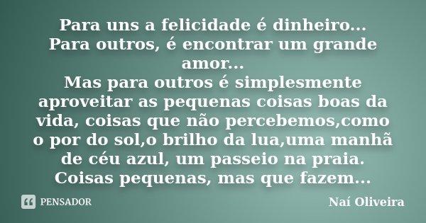 Para uns a felicidade é dinheiro... Para outros, é encontrar um grande amor... Mas para outros é simplesmente aproveitar as pequenas coisas boas da vida, coisas... Frase de Naí Oliveira.