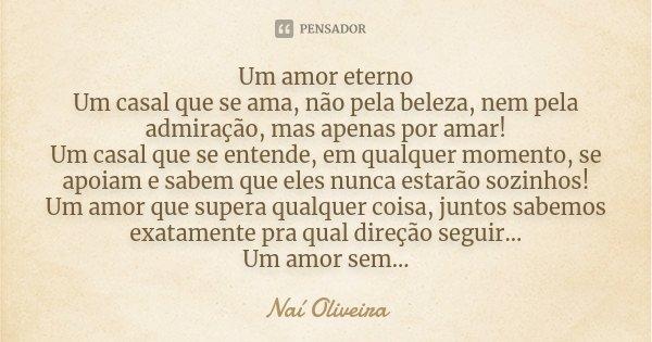 Um amor eterno Um casal que se ama, não pela beleza, nem pela admiração, mas apenas por amar! Um casal que se entende, em qualquer momento, se apoiam e sabem qu... Frase de Naí Oliveira.