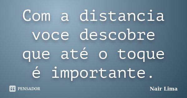 Com a distancia voce descobre que até o toque é importante.... Frase de Nair Lima.