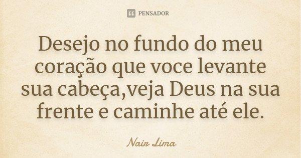 Desejo no fundo do meu coração que voce levante sua cabeça,veja Deus na sua frente e caminhe até ele.... Frase de Nair Lima.