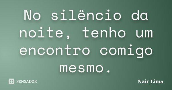 No silêncio da noite, tenho um encontro comigo mesmo.... Frase de Nair Lima.