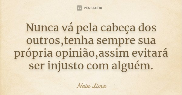 Nunca vá pela cabeça dos outros,tenha sempre sua própria opinião,assim evitará ser injusto com alguém.... Frase de Nair Lima.