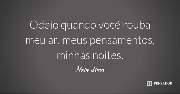 Odeio quando você rouba meu ar, meus pensamentos, minhas noites.... Frase de Nair Lima.