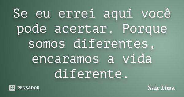 Se eu errei aqui você pode acertar. Porque somos diferentes, encaramos a vida diferente.... Frase de Nair Lima.