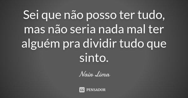 Sei que não posso ter tudo, mas não seria nada mal ter alguém pra dividir tudo que sinto.... Frase de Nair Lima.