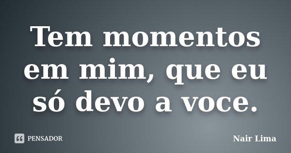 Tem momentos em mim, que eu só devo a voce.... Frase de Nair Lima.