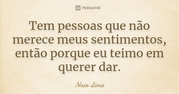 Tem pessoas que não merece meus sentimentos, então porque eu teimo em querer dar.... Frase de Nair Lima.