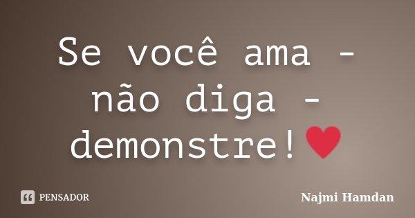 Se você ama - não diga - demonstre!♥... Frase de Najmi Hamdan.