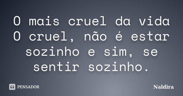 O mais cruel da vida O cruel, não é estar sozinho e sim, se sentir sozinho.... Frase de Naldira.