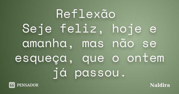 Reflexão Seje feliz, hoje e amanha, mas não se esqueça, que o ontem já passou.... Frase de Naldira.