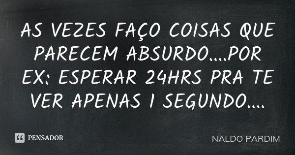 AS VEZES FAÇO COISAS QUE PARECEM ABSURDO....POR EX: ESPERAR 24HRS PRA TE VER APENAS 1 SEGUNDO....... Frase de NALDO PARDIM.