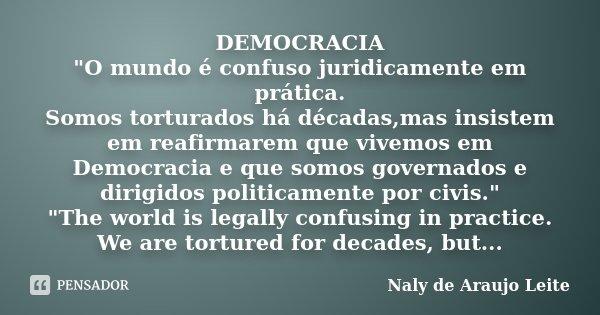 """DEMOCRACIA """"O mundo é confuso juridicamente em prática. Somos torturados há décadas,mas insistem em reafirmarem que vivemos em Democracia e que somos gover... Frase de Naly de Araujo Leite."""