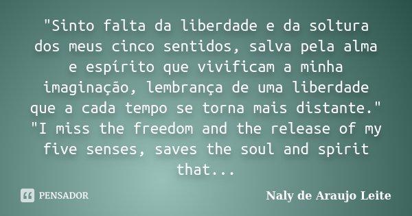 """""""Sinto falta da liberdade e da soltura dos meus cinco sentidos, salva pela alma e espírito que vivificam a minha imaginação, lembrança de uma liberdade que... Frase de Naly de Araujo Leite."""