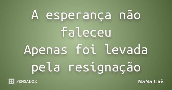 A esperança não faleceu Apenas foi levada pela resignação... Frase de NaNa Caê.