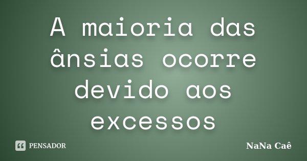 A maioria das ânsias ocorre devido aos excessos... Frase de NaNa Caê.