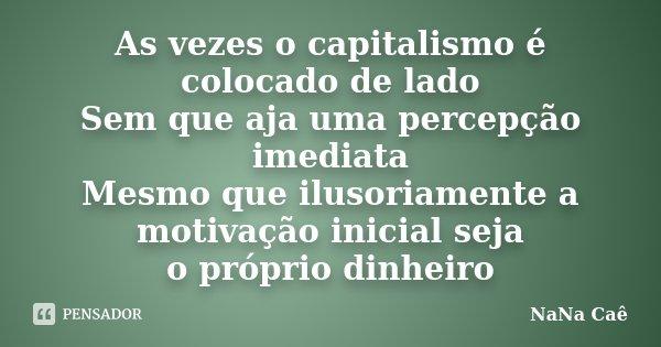 As vezes o capitalismo é colocado de lado Sem que aja uma percepção imediata Mesmo que ilusoriamente a motivação inicial seja o próprio dinheiro... Frase de NaNa Caê.