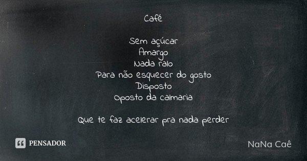 Café Sem açúcar Amargo Nada ralo Para não esquecer do gosto Disposto Oposto da calmaria Que te faz acelerar pra nada perder... Frase de NaNa Caê.