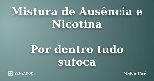 Mistura de Ausência e Nicotina Por dentro tudo sufoca... Frase de NaNa Caê.