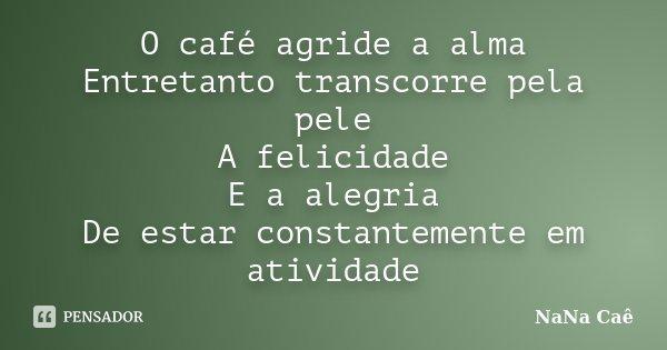 O café agride a alma Entretanto transcorre pela pele A felicidade E a alegria De estar constantemente em atividade... Frase de NaNa Caê.
