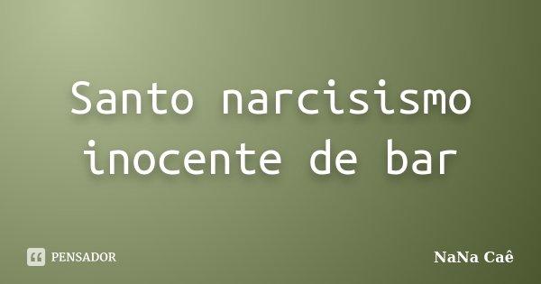 Santo narcisismo inocente de bar... Frase de NaNa Caê.