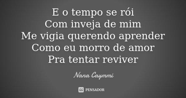 E o tempo se rói com inveja de mim, me vigia querendo aprender como eu morro de amor pra tentar reviver.... Frase de Nana Caymmi.