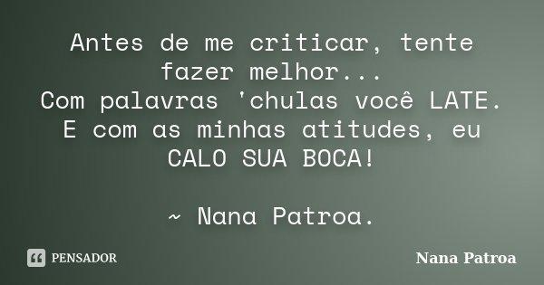 Antes de me criticar, tente fazer melhor... Com palavras 'chulas você LATE. E com as minhas atitudes, eu CALO SUA BOCA! ~ Nana Patroa.... Frase de Nana Patroa.