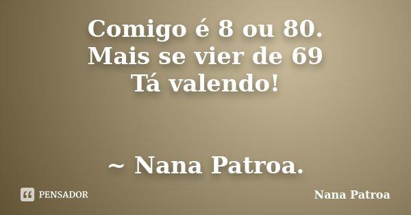 Comigo é 8 ou 80. Mais se vier de 69 Tá valendo! ~ Nana Patroa.... Frase de Nana Patroa.