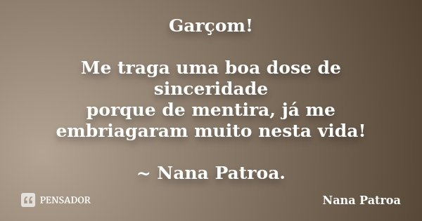 Garçom! Me traga uma boa dose de sinceridade porque de mentira, já me embriagaram muito nesta vida! ~ Nana Patroa.... Frase de Nana Patroa.