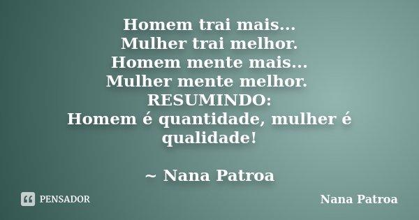 Homem trai mais... Mulher trai melhor. Homem mente mais... Mulher mente melhor. RESUMINDO: Homem é quantidade, mulher é qualidade! ~ Nana Patroa... Frase de Nana Patroa.