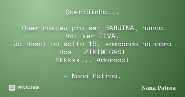 Queridinha... Quem nasceu pra ser BABUÍNA, nunca Vai ser DIVA. Já nasci no salto 15, sambando na cara das ' ZINIMIGAS! Kkkkkk... Adorooo! ~ Nana Patroa.... Frase de Nana Patroa.
