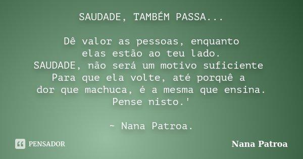 SAUDADE, TAMBÉM PASSA... Dê valor as pessoas, enquanto elas estão ao teu lado. SAUDADE, não será um motivo suficiente Para que ela volte, até porquê a dor que m... Frase de Nana Patroa.