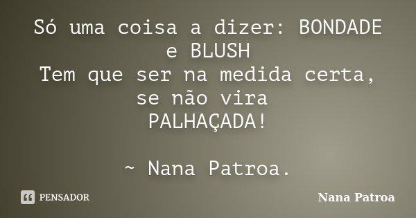 Só uma coisa a dizer: BONDADE e BLUSH Tem que ser na medida certa, se não vira PALHAÇADA! ~ Nana Patroa.... Frase de Nana Patroa.
