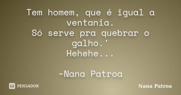 Tem homem, que é igual a ventania. Só serve pra quebrar o galho.' Hehehe... ~Nana Patroa... Frase de Nana Patroa.