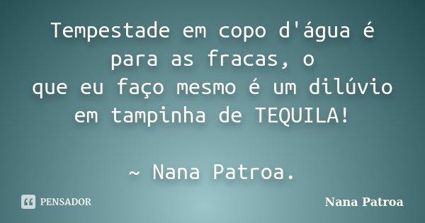 Tempestade em copo d'água é para as fracas, o que eu faço mesmo é um dilúvio em tampinha de TEQUILA! ~ Nana Patroa.... Frase de Nana Patroa.