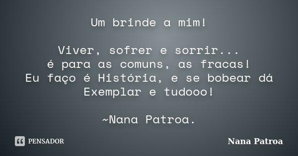 Um brinde a mim! Viver, sofrer e sorrir... é para as comuns, as fracas! Eu faço é História, e se bobear dá Exemplar e tudooo!  ~Nana Patroa.... Frase de Nana Patroa.