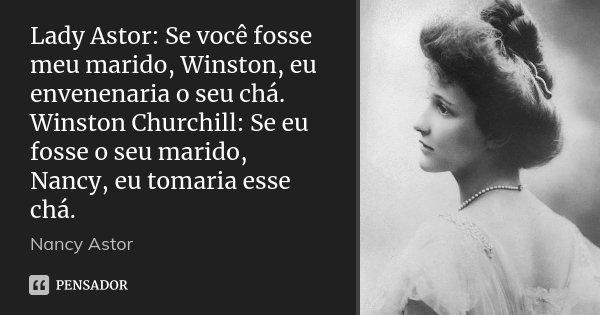 Lady Astor: Se você fosse meu marido, Winston, eu envenenaria o seu chá. Winston Churchill: Se eu fosse o seu marido, Nancy, eu tomaria esse chá.... Frase de Nancy Astor.