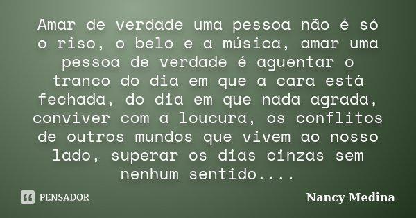 Amar de verdade uma pessoa não é só o riso, o belo e a música, amar uma pessoa de verdade é aguentar o tranco do dia em que a cara está fechada, do dia em que n... Frase de Nancy Medina.