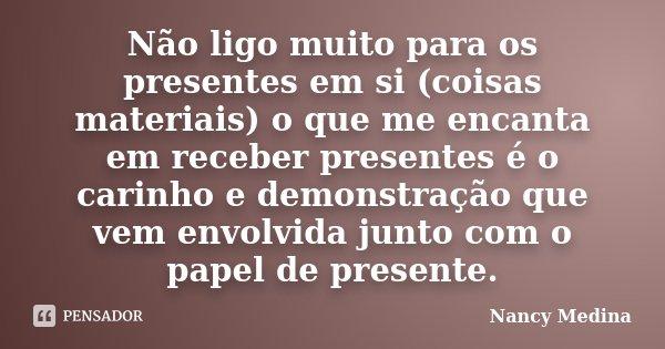 Não ligo muito para os presentes em si (coisas materiais) o que me encanta em receber presentes é o carinho e demonstração que vem envolvida junto com o papel d... Frase de Nancy Medina.