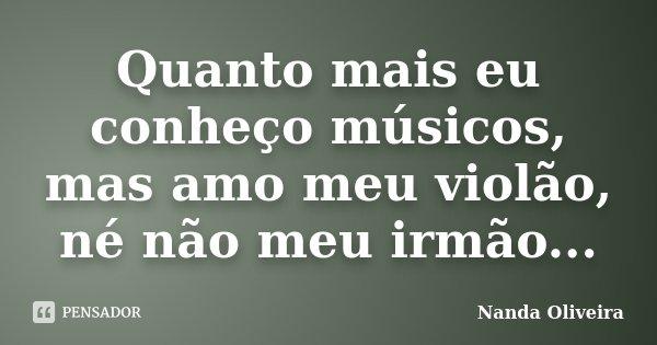 Quanto mais eu conheço músicos, mas amo meu violão, né não meu irmão...... Frase de Nanda Oliveira.
