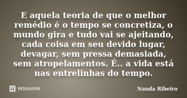 E aquela teoria de que o melhor remédio é o tempo se concretiza, o mundo gira e tudo vai se ajeitando, cada coisa em seu devido lugar, devagar, sem pressa demas... Frase de Nanda Ribeiro.