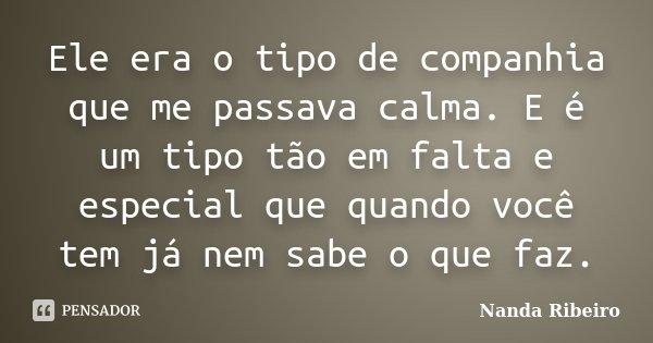 Ele era o tipo de companhia que me passava calma. E é um tipo tão em falta e especial que quando você tem já nem sabe o que faz.... Frase de Nanda Ribeiro.
