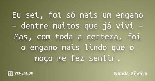 Eu sei, foi só mais um engano – dentre muitos que já vivi – Mas, com toda a certeza, foi o engano mais lindo que o moço me fez sentir.... Frase de Nanda Ribeiro.