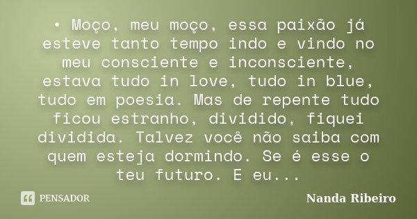•Moço, meu moço, essa paixão já esteve tanto tempo indo e vindo no meu consciente e inconsciente, estava tudo in love, tudo in blue, tudo em poesia. Mas de rep... Frase de Nanda Ribeiro.