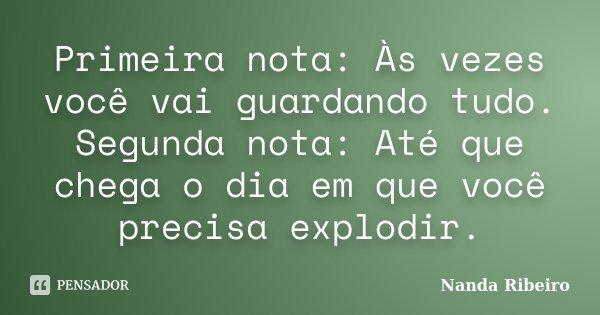 Primeira nota: Às vezes você vai guardando tudo. Segunda nota: Até que chega o dia em que você precisa explodir.... Frase de Nanda Ribeiro.