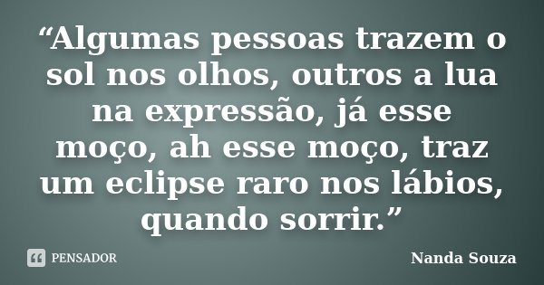 """""""Algumas pessoas trazem o sol nos olhos, outros a lua na expressão, já esse moço, ah esse moço, traz um eclipse raro nos lábios, quando sorrir.""""... Frase de Nanda Souza."""
